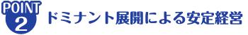 ポイント② ドミナント展開による安定経営